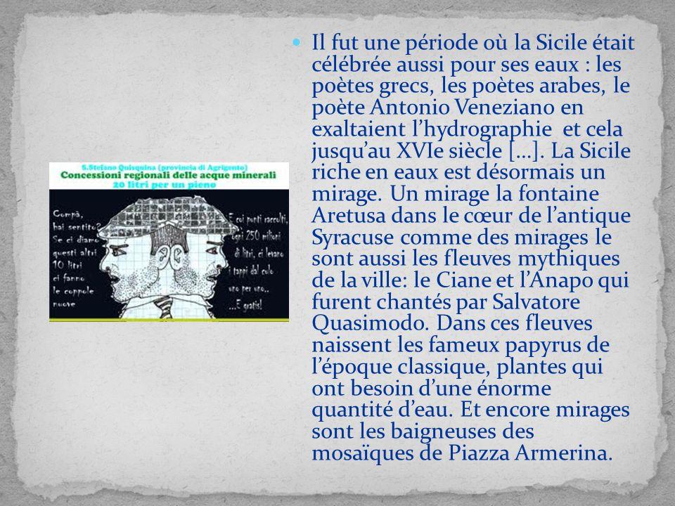 Il fut une période où la Sicile était célébrée aussi pour ses eaux : les poètes grecs, les poètes arabes, le poète Antonio Veneziano en exaltaient l'hydrographie et cela jusqu'au XVIe siècle […].